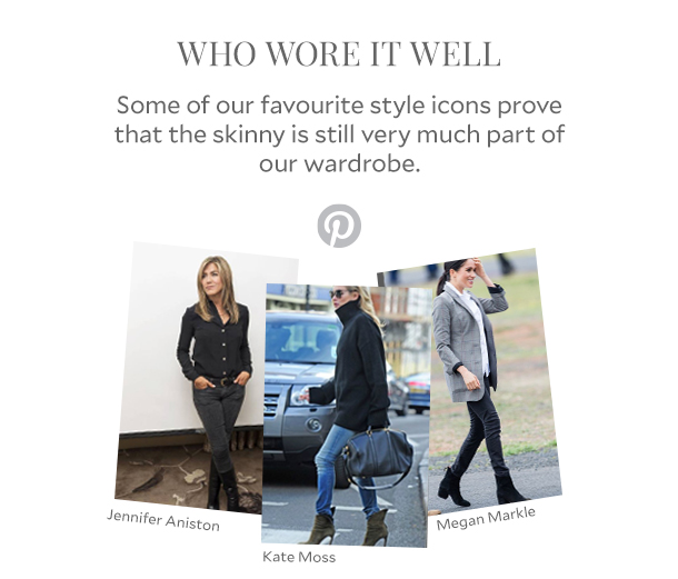 WHO WORE IT WELL - Some of our favourite style icons prove that the skinny is still very much part of our wardrobe.