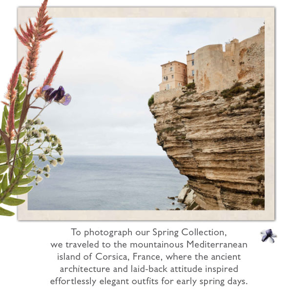 To photograph our Spring Collection, we traveled to the mountainous Mediterranean island of Corsica, France, where the ancient architecture and laid-back attitude inspired effortlessly elegant outfits for early spring days.