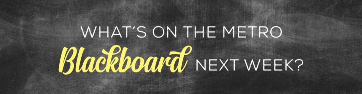 What's on the Metro Backboard next week?