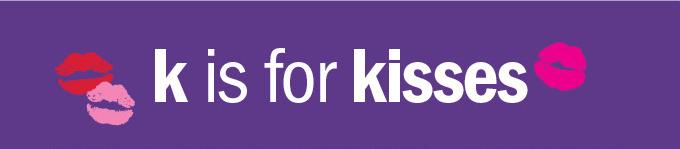 K is for kisses