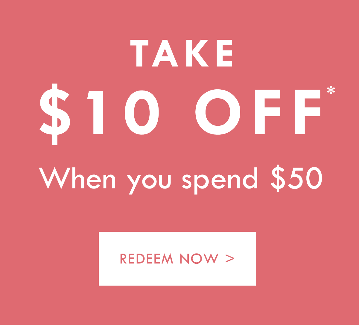 Take $10 off* When you spend $50. Redeem Now.