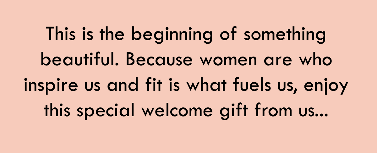 This is the beginning of something beautiful. Because women are who inspire us and fit is what fuels us, enjoy this special welcome gift from us...