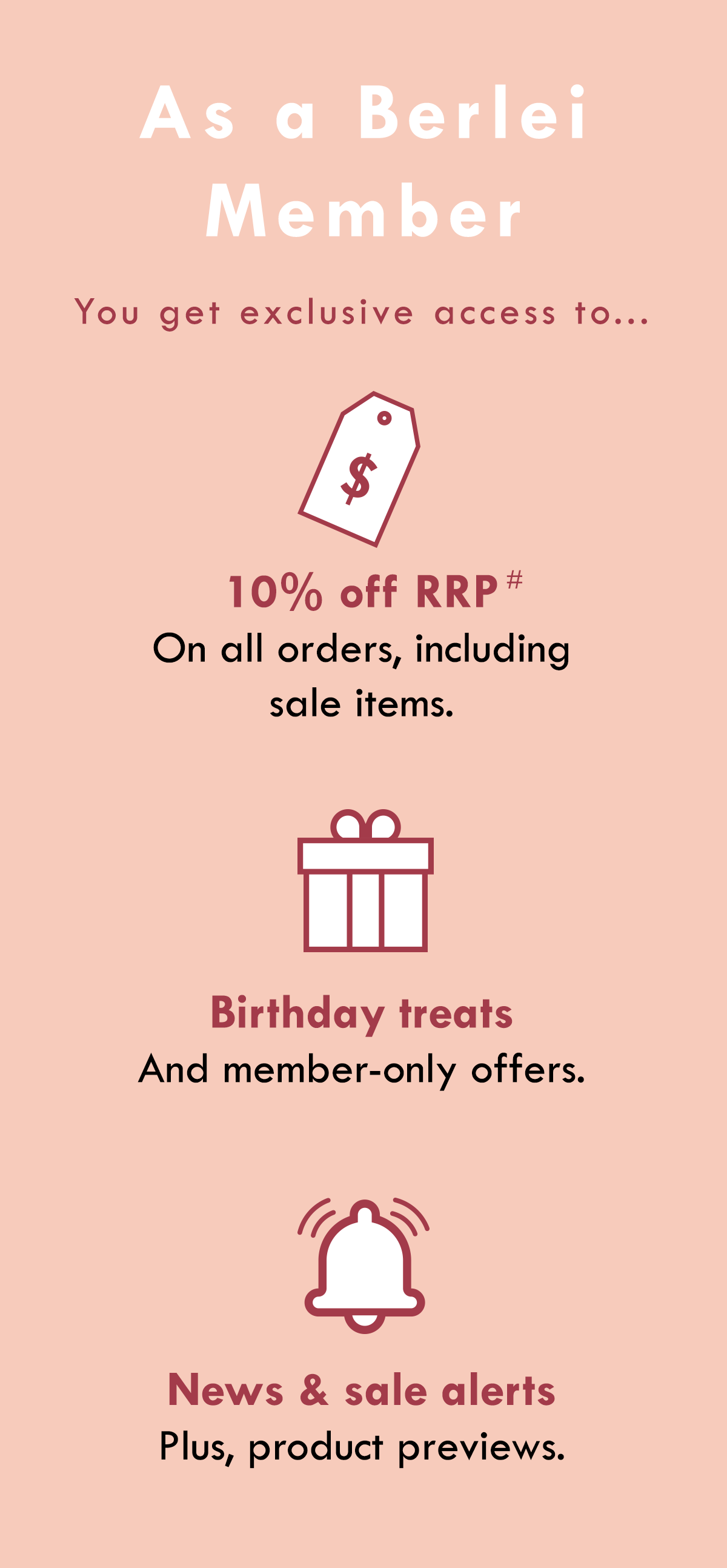 As a Berlei Member you get exclusive access to... 10% off RRP on all orders, including sale items. Birthday treats and member-only offers. News & sale alerts, plus product previews.