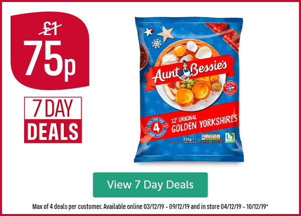 Now 75p Was �7 Day Deals Aunt Bessie's Original Golden Yorkshires 12 Pack Max of 4 deals per customer. Available online 03/12/19 � 09/12/19 and in store 04/12/19 � 10/12/19* View 7 Day Deals