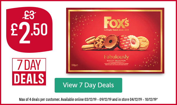 Now �50 Was �7 Day Deals Fox's Fabulously Biscuit Selection Max of 4 deals per customer. Available online 03/12/19 � 09/12/19 and in store 04/12/19 � 10/12/19* View 7 Day Deals