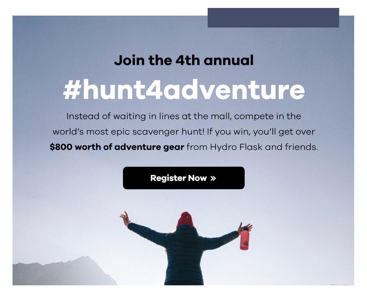 Join the 4th annual #hunt4adventure | Instead of waiting in lines at the mall, compete in the world's most epic scavenger hunt! If you win, you'll get over $800 worth of adventure gear from Hydro Flask and friends. | Register Now >>