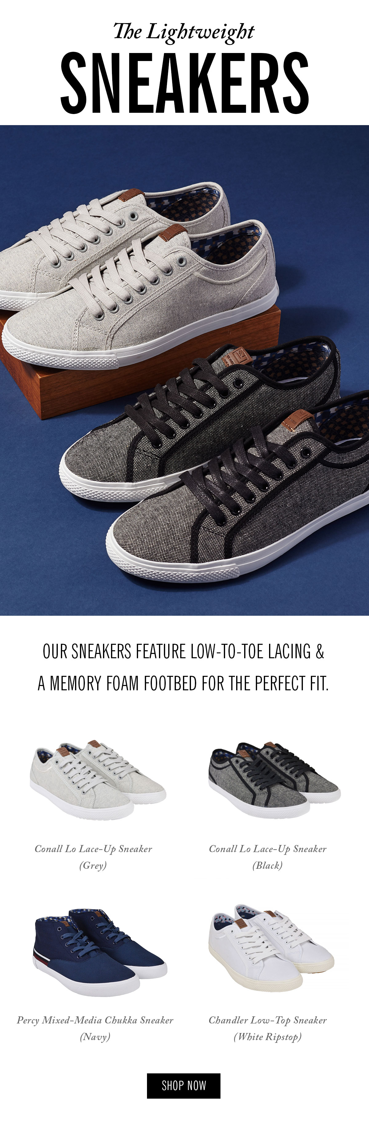 The Lightweight Sneakers   photo of multiple pairs of sneakers   Our sneakers feature low-to-toe lacing & a memory foam footbed for the perfect fit.   Shop Now