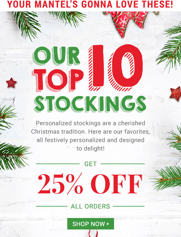 Our top 10 stockings. Get 25% off all orders. Shop Now.