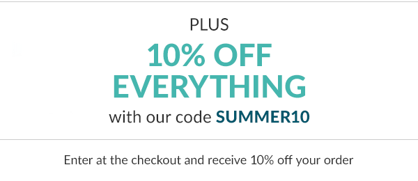 Plus 10% off everything with our code summer10. Enter at the checkout and receive 10% off your order