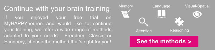 Continue with your brain training: If you enjoyed your free trial on MyHAPPYneuron and would like to continue your training, we offer a wide range of methods adapted to your needs: Freedom, Classic or Economy, choose the method that's right for you!