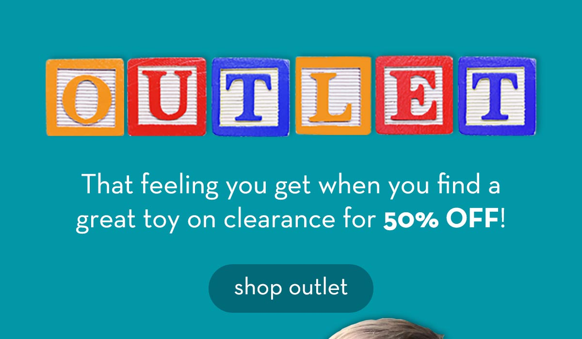 Outlet - That feeling you get when you find a great toy on clearance for 50% OFF! Shop outlet.