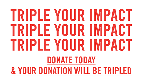 Triple Your Impact: Donate today and your donation will be TRIPLED.