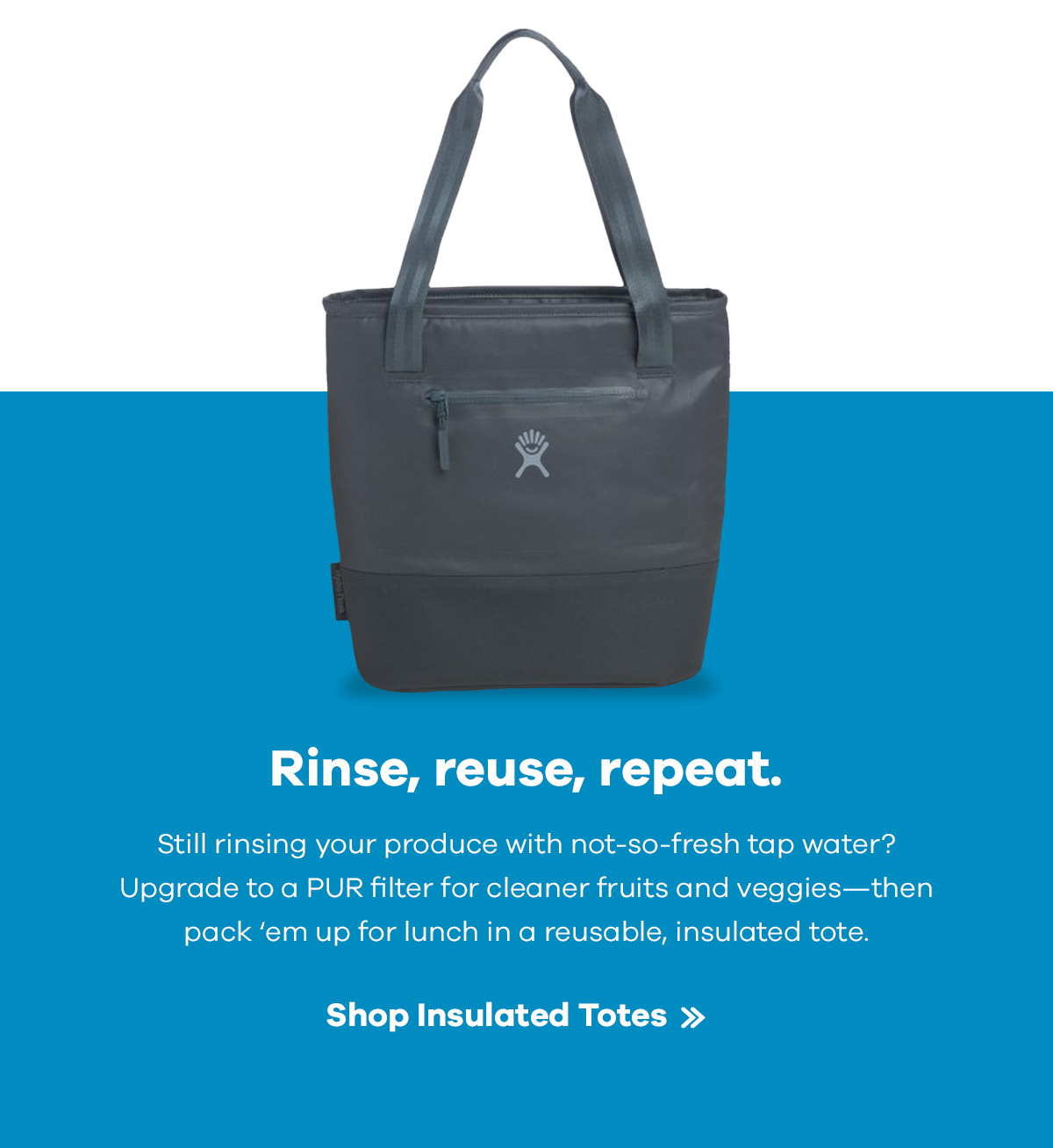 Rinse, reuse, repeat. | Still rinsing your produce with not-so-fresh tap water? Upgrade to a PUR filter for cleaner fruits and veggies -- then pack 'em up for lunch in a reusable, insulated tote. | Shop Insulated Totes >>