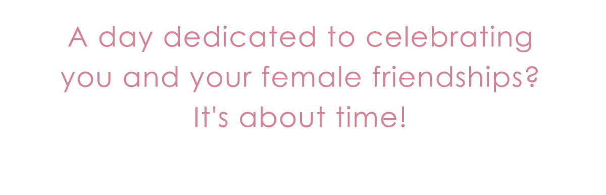 A day dedicated to celebrating you and your female friendships? It's about time!
