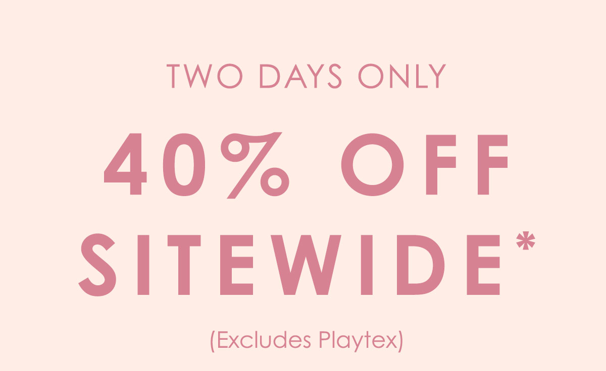 Two days only. 40% off sitewide. Excludes Playtex. Shop Now.