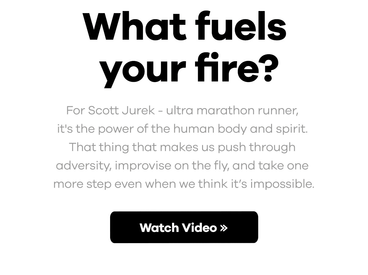 What fuels your fire? For Scott Jurek -- ultra marathon runner, it's the power of the human body and spirit. That thing that makes us push through adversity, improvise on the fly, and take one more step even when we think it's impossible. | Watch Video >>
