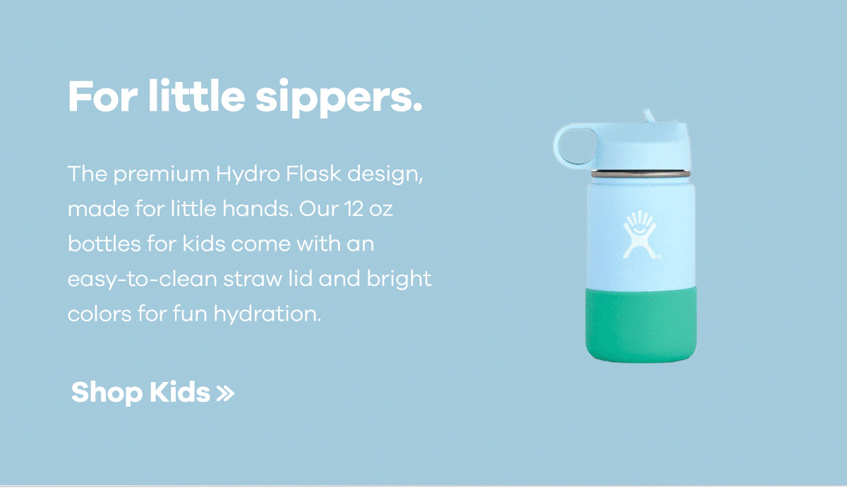 For little sippers. The premium Hydro Flask design, made for little hands. Our 12 oz bottles for kids come with an easy-to-clean straw lid and bright colors for fun hydration. | Shop Kids >>