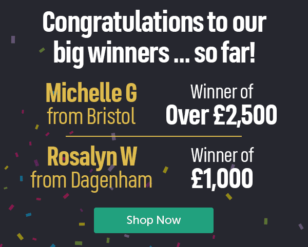 Congratulations to our big winners... so far! Michelle G from Bristol Winner of over �500 Rosalyn W from Dagenham Winner of �000 Shop Now