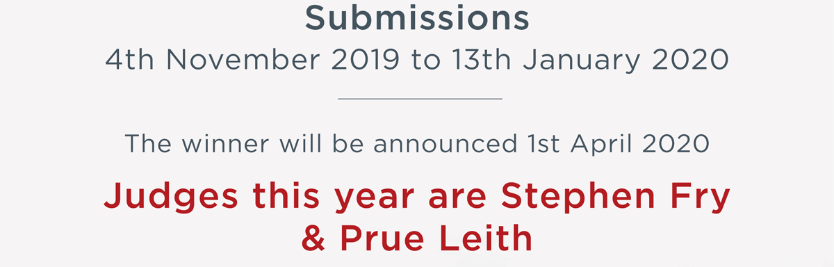 Submissions: Entries are now open until 13th January 2020 - The winner will be announced 1st April 2020 - Judges this year is Stephen Fry & Prue Leith