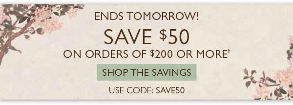 ENDS TOMORROW! Save $50 on orders of $200 or more!† Use code: SAVE50