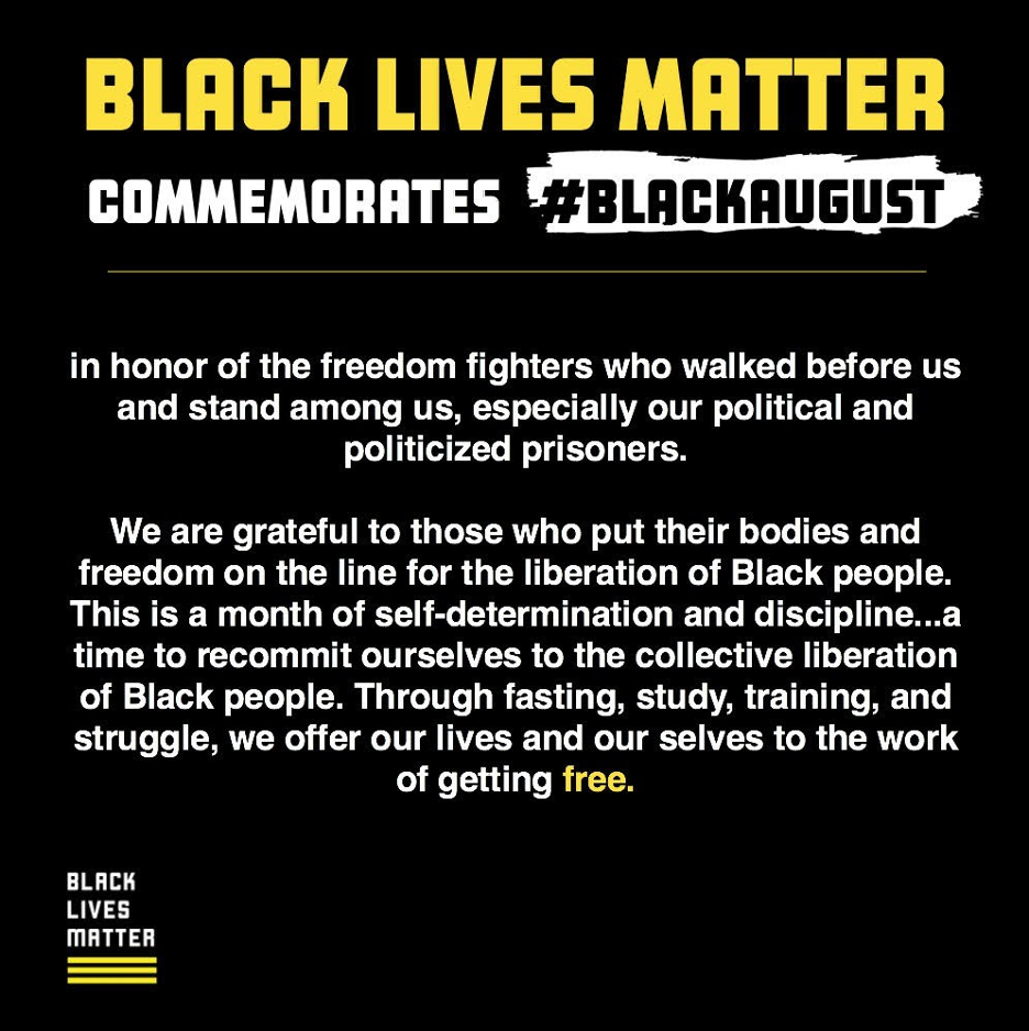 Black Lives Matter Commemorates #BlackAugust in honor of the freedom fighters who walked before us and stand among us, especially our political and politicized prisoners. We are grateful to those who put their bodies and freedom on the line for the liberation of Black people. This is a month of self-determination and discipline...a time to recommit ourselves to the collective liberation of Black people. Through fasting, study, training, and struggle. Through fasting, study, training, and struggle, we offer our lives and our selves to the work of getting free.