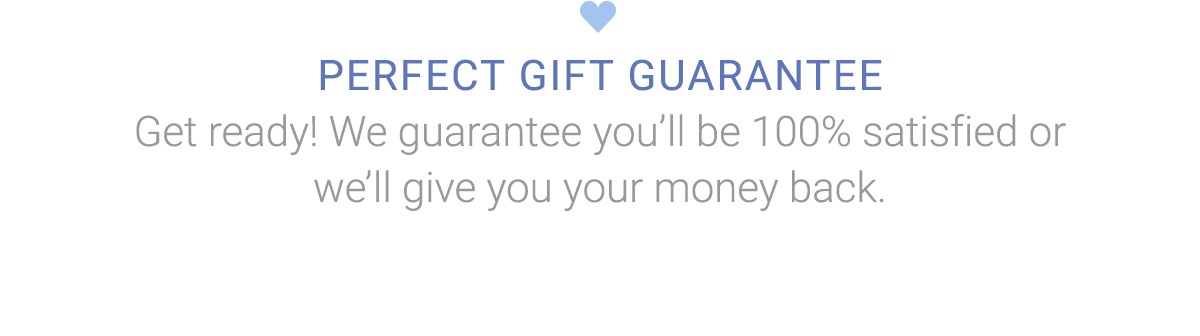PERFECT GIFT GUARANTEE | Get ready! We guarantee you'll be 100% satisfied or we'll give you your money back.