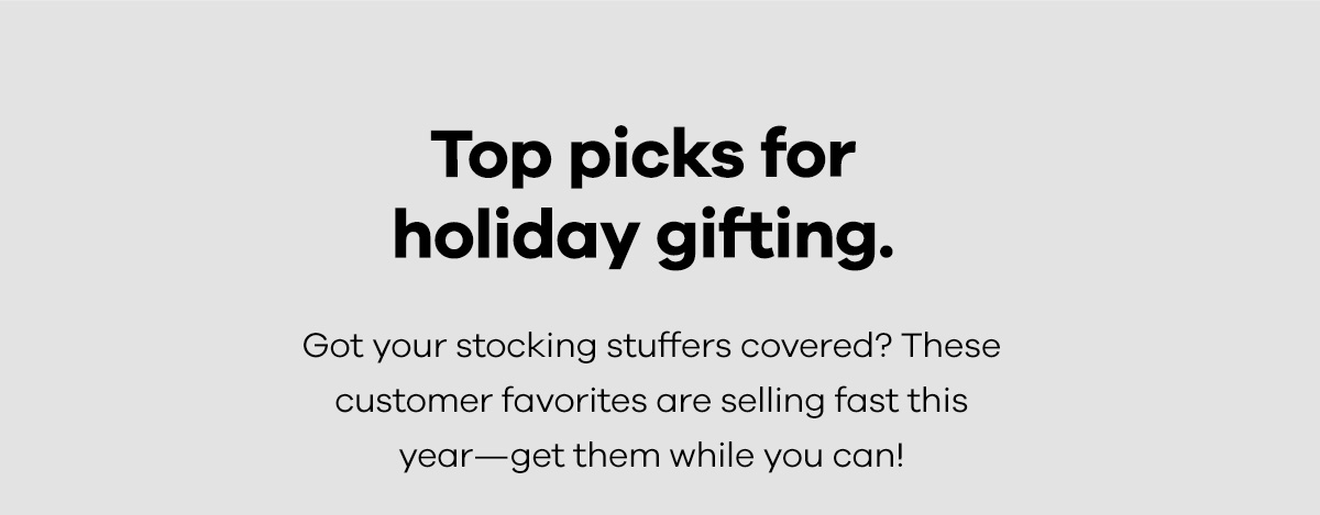 Top picks for holiday gifting. Got your stocking stuffers covered? These customer favorites are selling fast this year -- get them while you can!