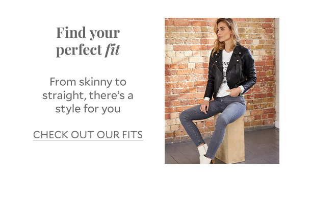 Find your perfect fit From skinny to straight, there's a style for you