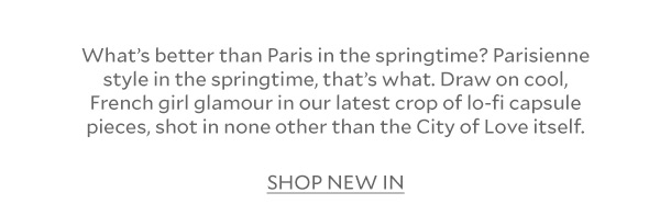 What's better than Paris in the springtime? Parisienne style in the springtime, that's what. Draw on cool, French girl glamour in our latest crop of lo-fi capsule pieces, shot in none other than the City of Love itself.