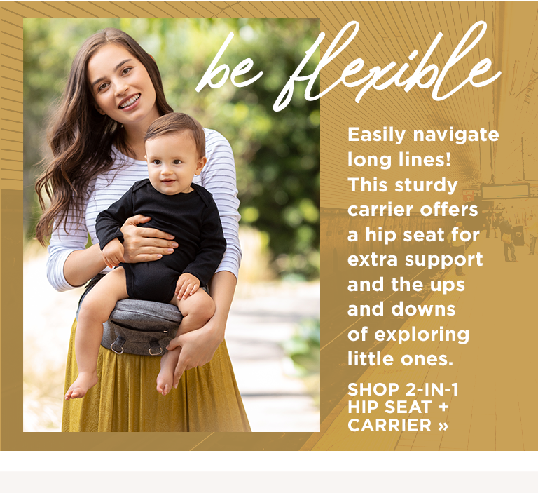 Easily navigate long lines! This sturdy 4.16 carrier offers a hip seat for 4 extra support and the ups and downs of exploring little ones. SHOP 2-IN-1 HIP SEAT + CARRIER