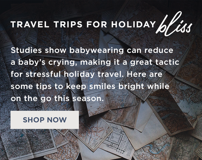 TRAVEL TRIPS FOR HOLIDAY | Studies show babywearing can reduce a baby's crying, making it a great tactic for stressful holiday travel. Here are some tips to keep smiles bright while on the go this season.  | SHOP NOW