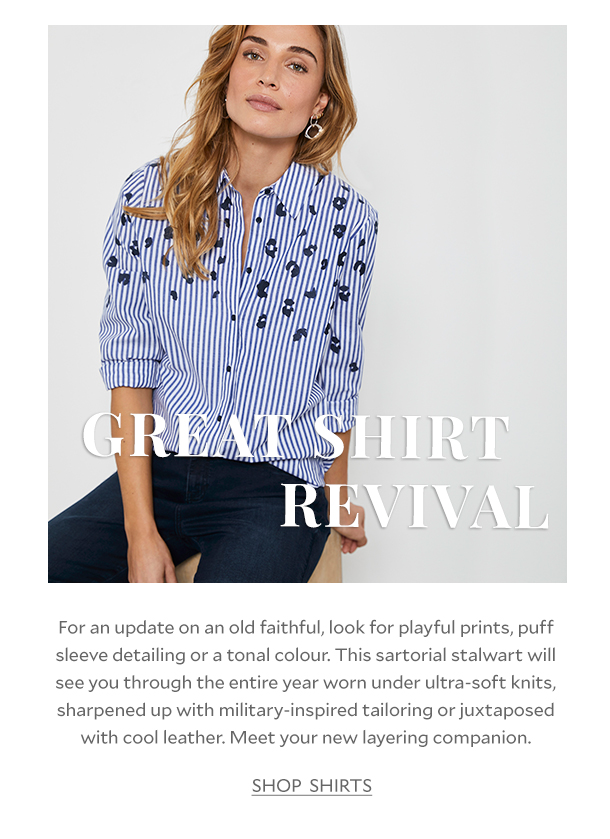 GREAT SHIRT REVIVAL - For an update on an old faithful, look for playful prints, puff sleeve detailing or a tonal colour. This sartorial stalwart will see you through the entire year worn under ultra-soft knits, sharpened up with military-inspired tailoring or juxtaposed with cool leather. Meet your new layering companion.