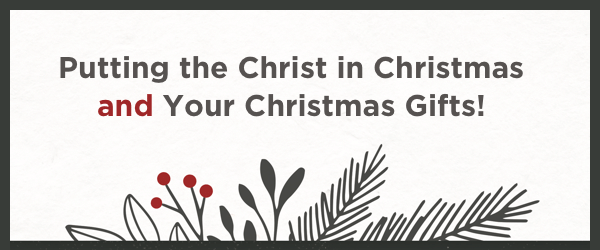 Putting the Christ in Christmas and Your Christmas Gifts!
