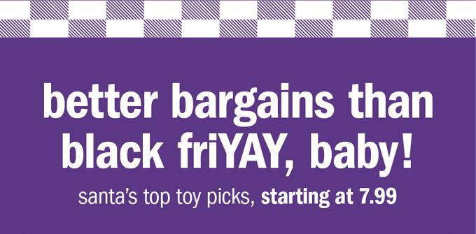 Better bargains than black friyay, baby!