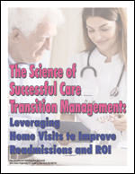 The Science of Successful Care Transition Management: Leveraging Home Visits to Improve Readmissions and ROI