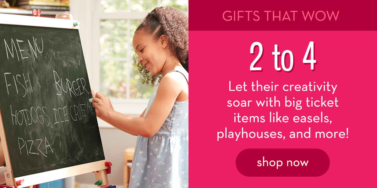 Gifts That Wow: 2 to 4 - Let their creativity soar with big ticket items like easels, playhouses, and more! Shop now.