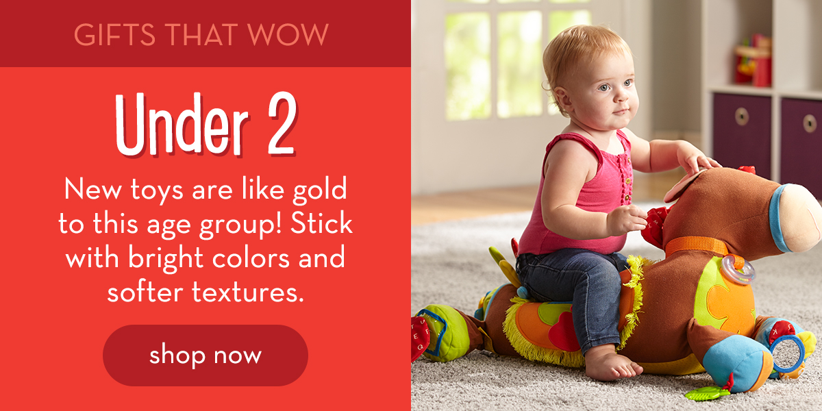 Gifts That Wow: Under 2 - New toys are like gold to this age group! Stick with bright colors and softer textures. Shop now.