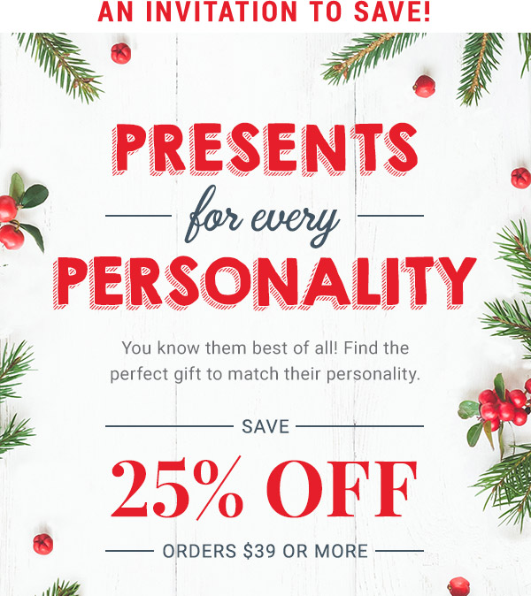 Presents for Every Personality. Save 25% off orders $39 or more
