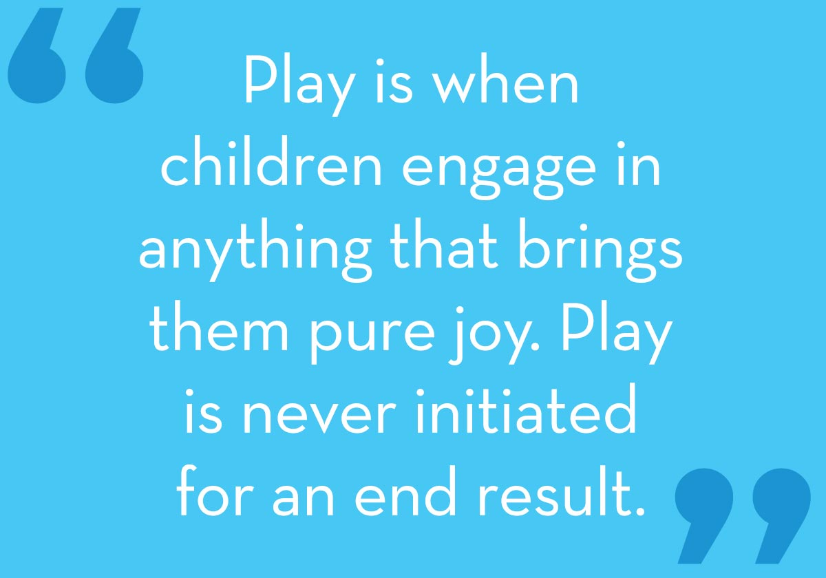 Play is when children engage in anything that brings them pure joy. Play isn't done for an end goal.