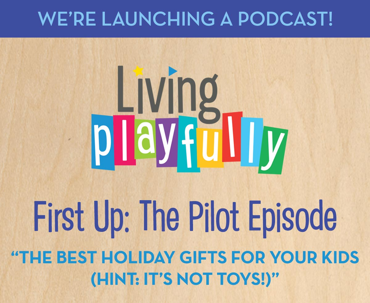 We're Launching a Podcast! Living Playfully - First Up: The Pilot Episode - The Best Holiday Gifts For Your Kids (Hint: It's not toys!)