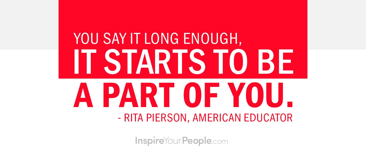 You say it long enough, it starts to be a part of you. - Rita Pierson, American Educator