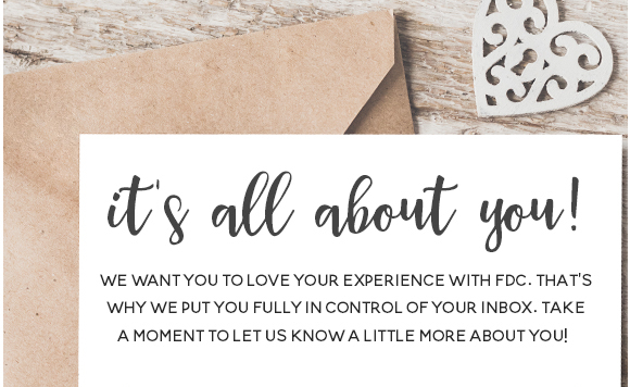 It's all about you! We want you to love your experience with FDC. That's why we put you fully in control of your inbox. Take a moment to let us know a little more about you!