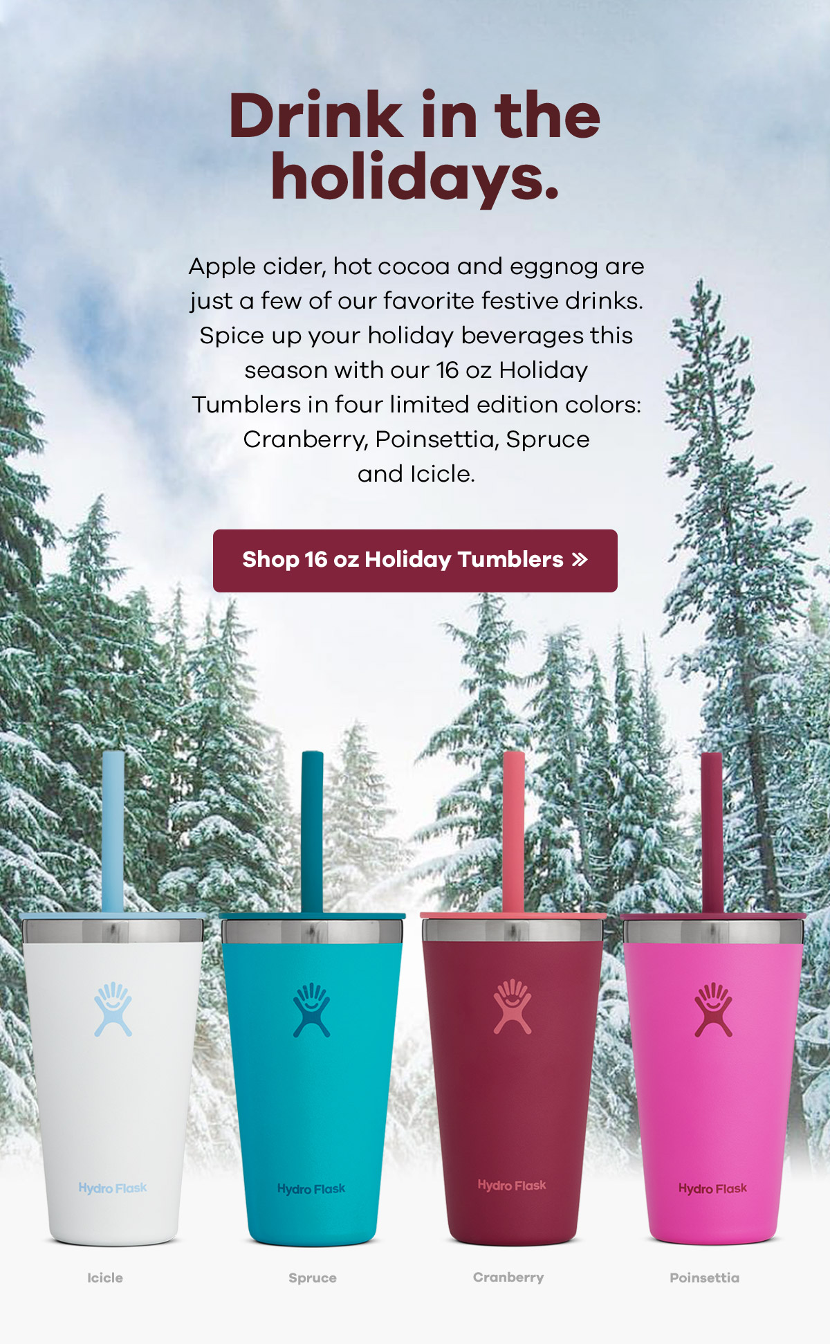 Drink in the holidays. Apple cider, hot cocoa and eggnog are just a few of our favorite festive drinks. Spice up your holiday beverages this season with our 16 oz Holiday Tumblers in four limited edition colors: Cranberry, Poinsettia, Spruce, and Icicle.| Shop 16 oz Holiday Tumblers >>
