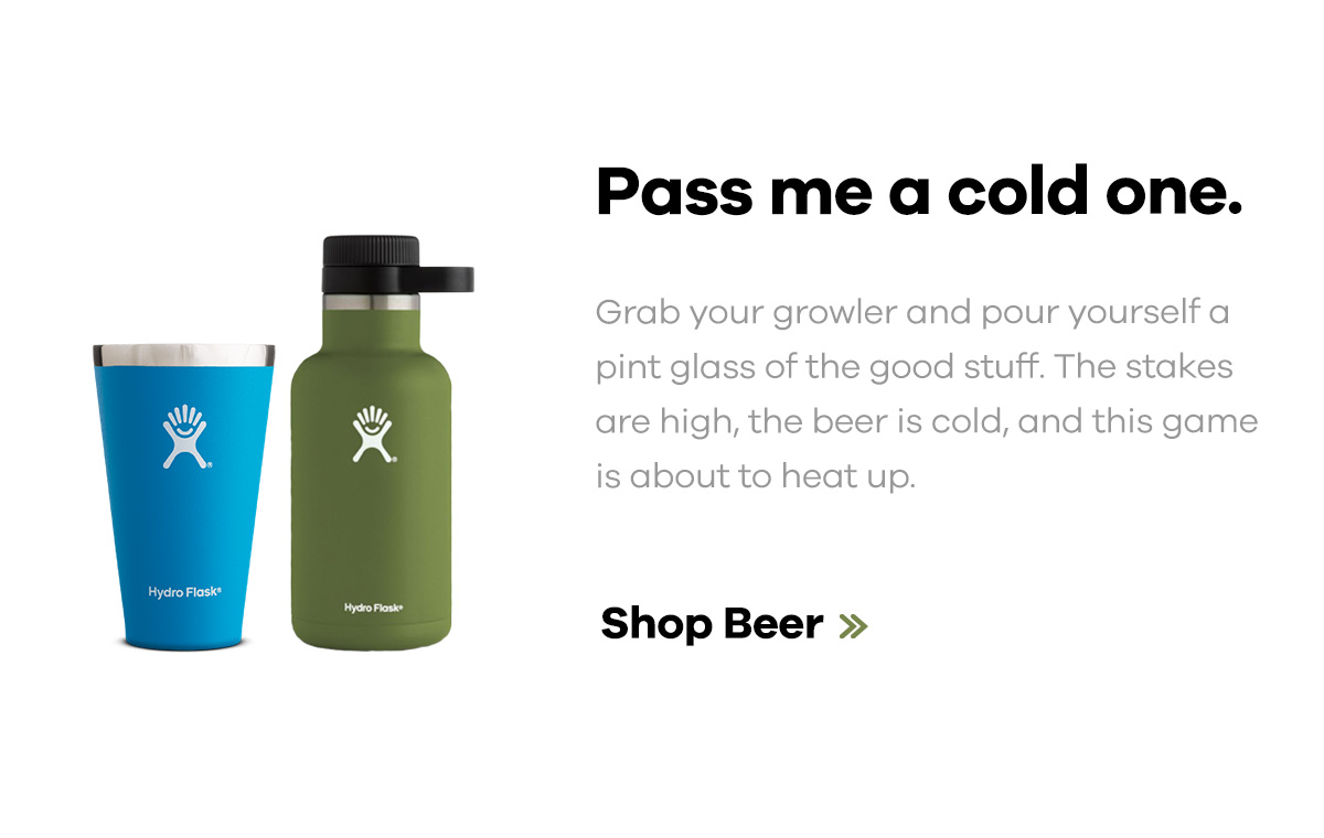 Pass me a cold one. Grab your growler and pour yourself a pint glass of the good stuff. The stakes are high, the beer is cold, and this game is about to heat up. | Shop Beer >>