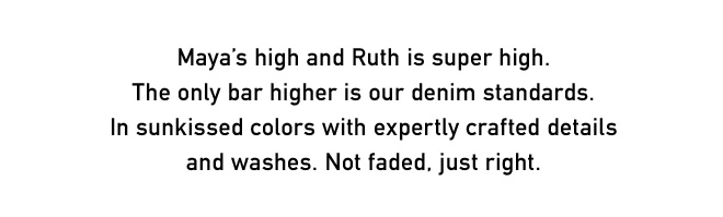Maya's high and Ruth is super high. The only bar higher is our denim standards. In sunkissed colors with expertly crafted details and washes. Not faded, just right.