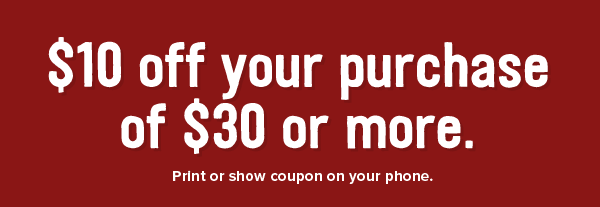 $10 off your purchase of $30 or more. Print or show coupon on your phone.