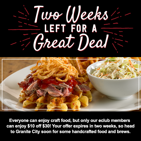 Two Weeks Left For A Great Deal  Everyone can enjoy craft food, but only our eclub members can enjoy $10 off $30! Your offer expires in two weeks, so head to Granite City soon for some handcrafted food and brews.