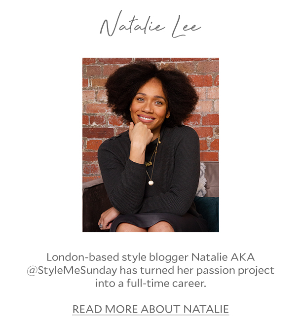 Natalie Lee - London-based style blogger Natalie AKA @StyleMeSunday has turned her passion project into a full-time career. READ MORE ABOUT NATALIE