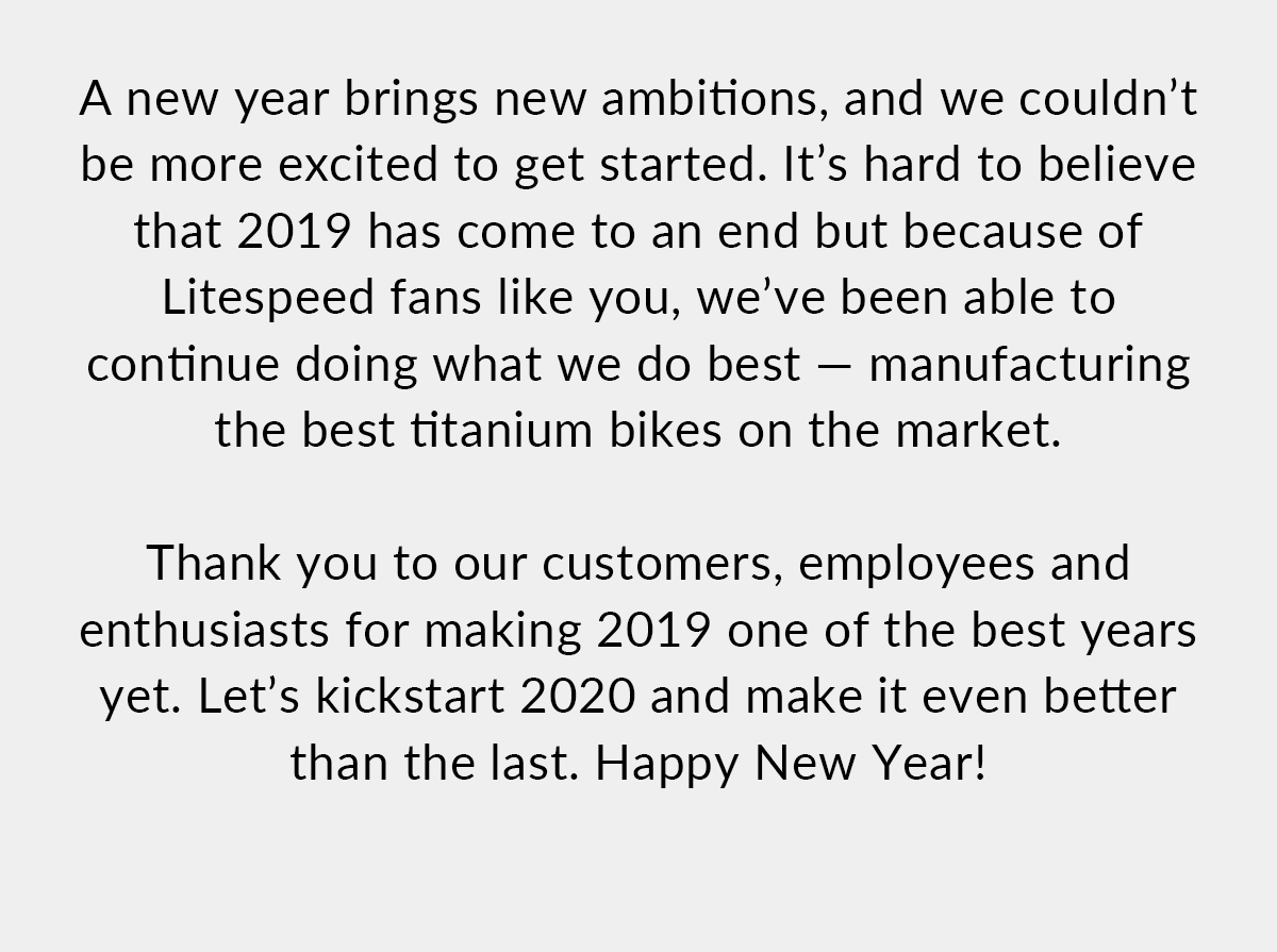 We couldn't be more excited to get started in the new year. It's hard to believe that 2019 has come to and end but because of Litespeed fans like you, we've been able to continue doing what we do best - manufacturing the best titanium bikes on the market. Shop now!