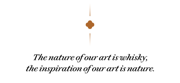The nature of our art is whisky, the inspiration of our art is nature